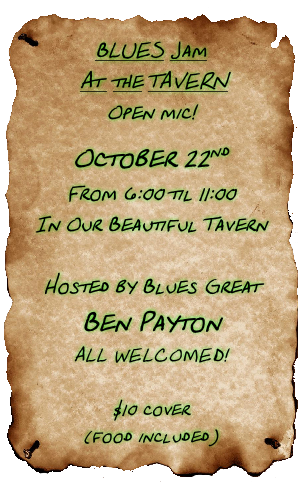 BLUES Jam  At  the TAVERN Open mic! October 22nd  From 6:00 til 11:00 In Our Beautiful Tavern  Hosted by Blues Great Ben Payton ALL WELCOMED!  $10 cover  (food included)