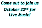 Come out to join us  October 22nd for  Live Music!